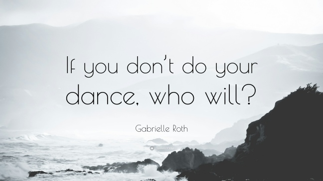 1177598-Gabrielle-Roth-Quote-If-you-don-t-do-your-dance-who-will.jpg